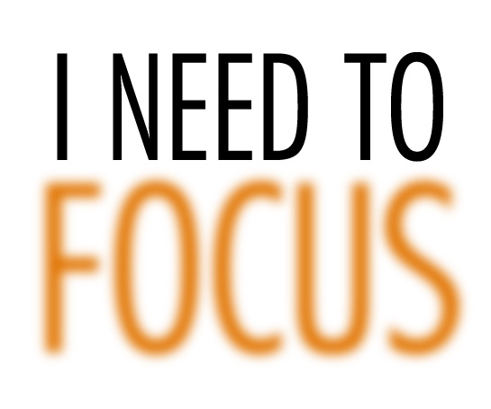 I need to focus